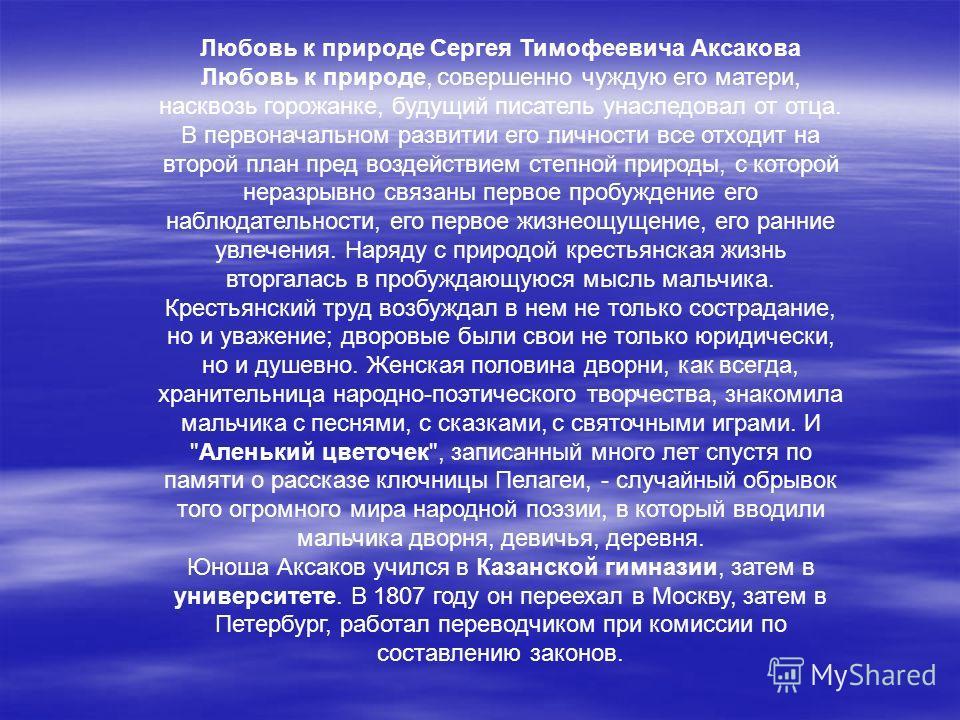 Любовь к природе Сергея Тимофеевича Аксакова Любовь к природе, совершенно чуждую его матери, насквозь горожанке, будущий писатель унаследовал от отца. В первоначальном развитии его личности все отходит на второй план пред воздействием степной природы