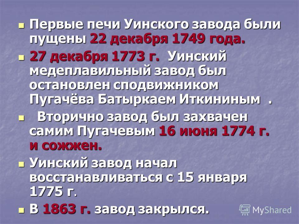 Первые печи Уинского завода были пущены 22 декабря 1749 года. Первые печи Уинского завода были пущены 22 декабря 1749 года. 27 декабря 1773 г. Уинский медеплавильный завод был остановлен сподвижником Пугачёва Батыркаем Иткининым. 27 декабря 1773 г. У