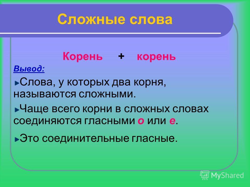 Сложные слова Корень + корень Вывод: Слова, у которых два корня, называются сложными. Чаще всего корни в сложных словах соединяются гласными о или е. Это соединительные гласные.