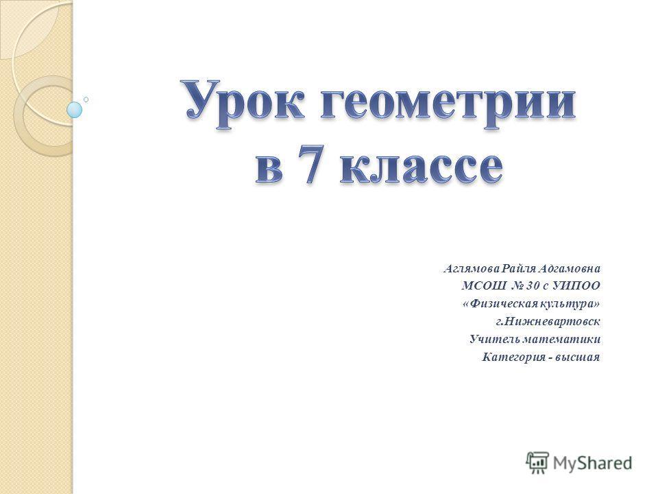Аглямова Райля Адгамовна МСОШ 30 с УИПОО «Физическая культура» г.Нижневартовск Учитель математики Категория - высшая