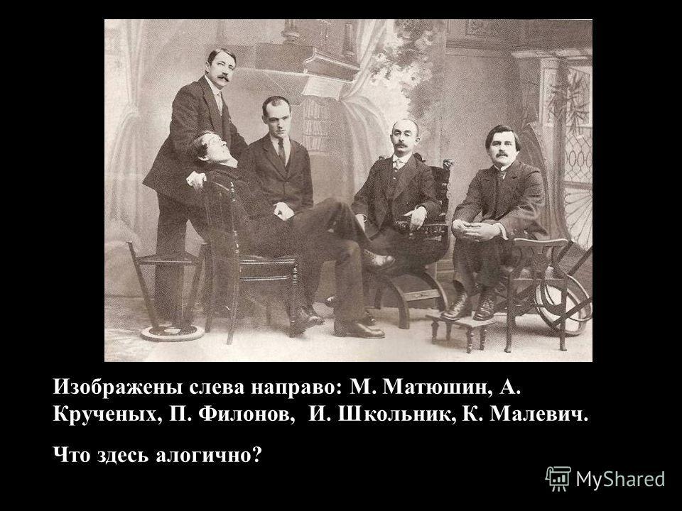 Изображены слева направо: М. Матюшин, А. Крученых, П. Филонов, И. Школьник, К. Малевич. Что здесь алогично?