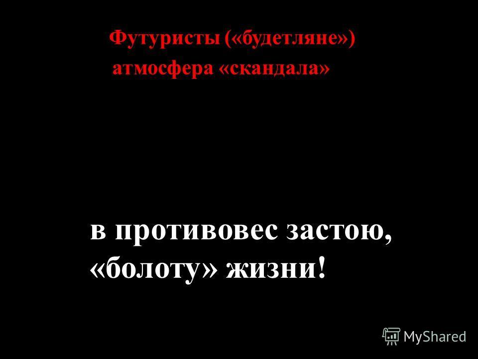 Футуристы («будетляне») в противовес застою, «болоту» жизни! атмосфера «скандала»