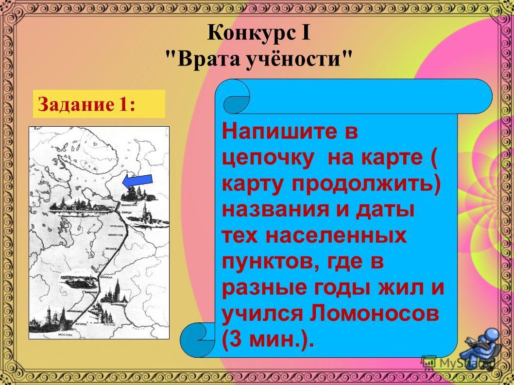 Задание 1: Напишите в цепочку на карте ( карту продолжить) названия и даты тех населенных пунктов, где в разные годы жил и учился Ломоносов (3 мин.). Конкурс I Врата учёности