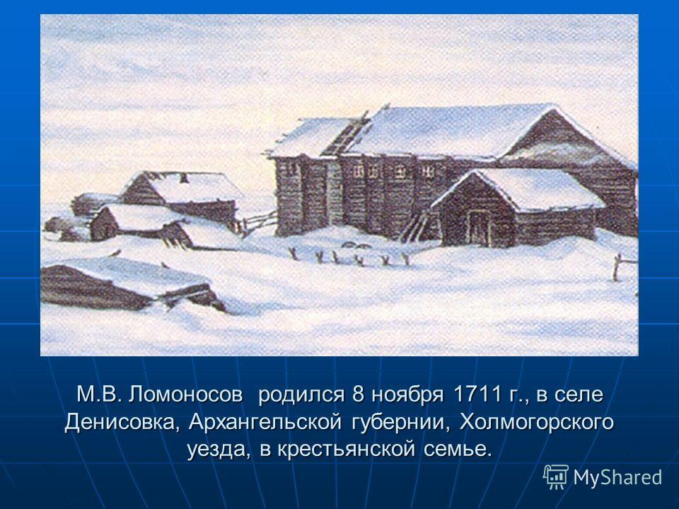 М.В. Ломоносов родился 8 ноября 1711 г., в селе Денисовка, Архангельской губернии, Холмогорского уезда, в крестьянской семье.