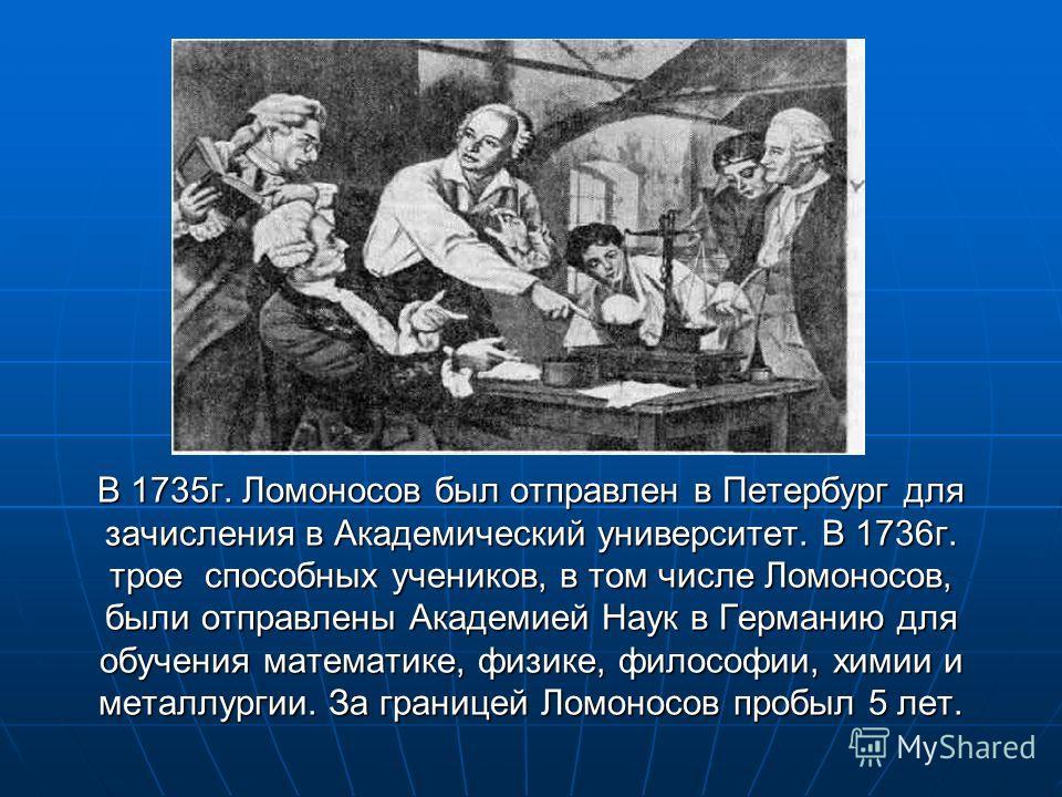 В 1735г. Ломоносов был отправлен в Петербург для зачисления в Академический университет. В 1736г. трое способных учеников, в том числе Ломоносов, были отправлены Академией Наук в Германию для обучения математике, физике, философии, химии и металлурги