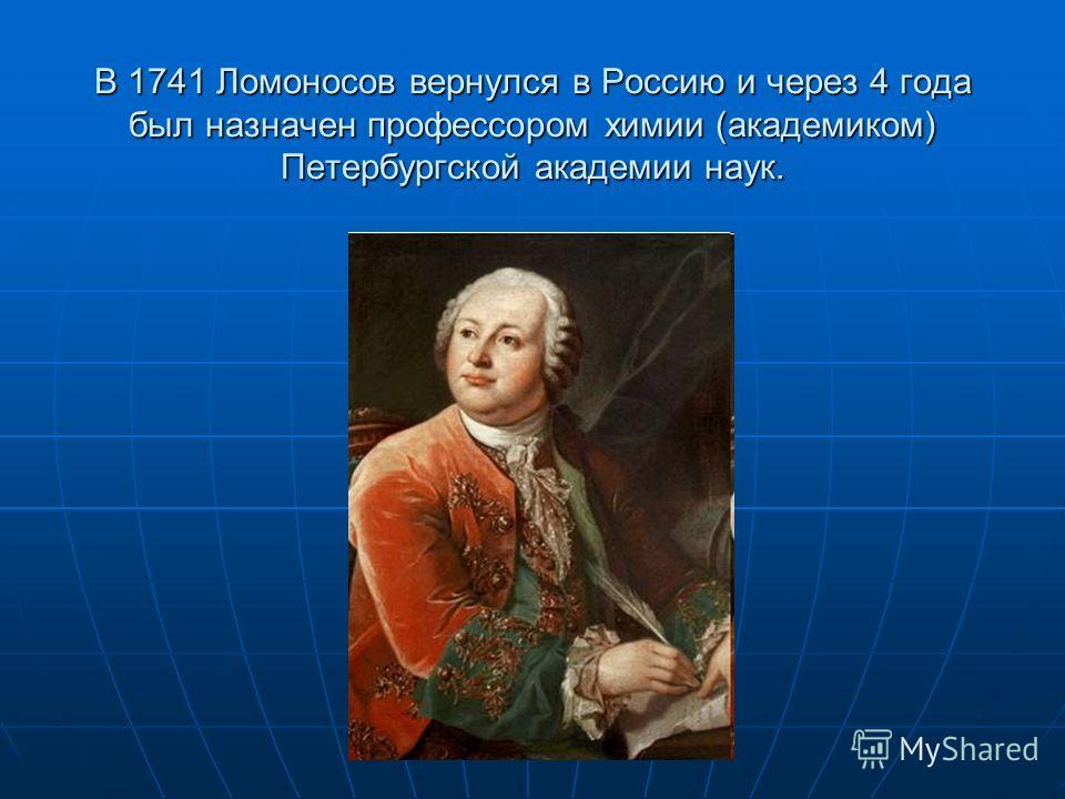 В 1741 Ломоносов вернулся в Россию и через 4 года был назначен профессором химии (академиком) Петербургской академии наук.