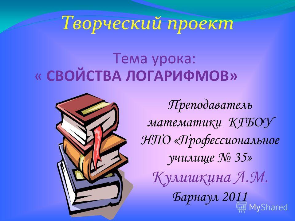 Творческий проект Тема урока: « СВОЙСТВА ЛОГАРИФМОВ» Преподаватель математики КГБОУ НПО «Профессиональное училище 35» Кулишкина Л.М. Барнаул 2011