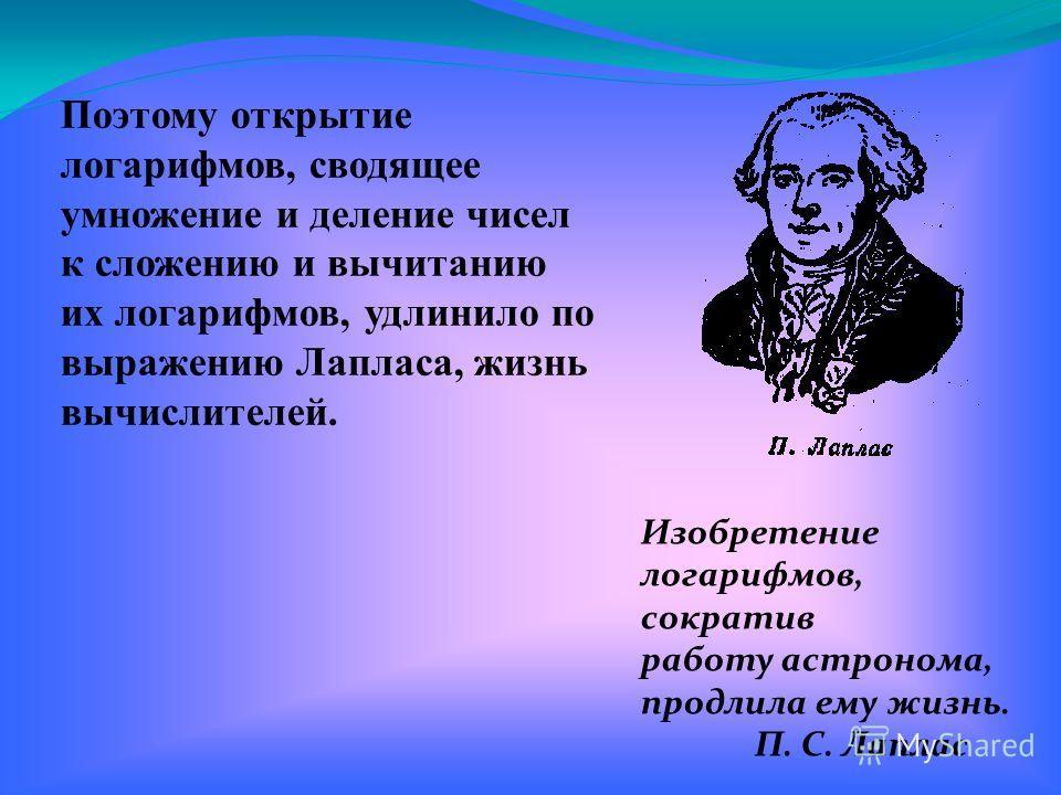 Изобретение логарифмов, сократив работу астронома, продлила ему жизнь. П. С. Лаплас Поэтому открытие логарифмов, сводящее умножение и деление чисел к сложению и вычитанию их логарифмов, удлинило по выражению Лапласа, жизнь вычислителей.
