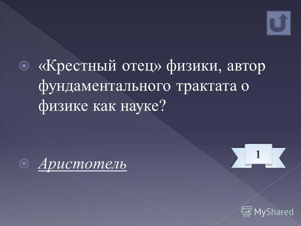 «Крестный отец» физики, автор фундаментального трактата о физике как науке? Аристотель 1 1