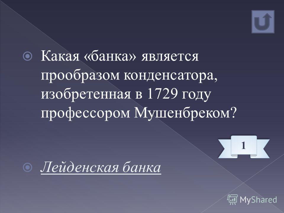 Какая «банка» является прообразом конденсатора, изобретенная в 1729 году профессором Мушенбреком? Лейденская банка 1 1