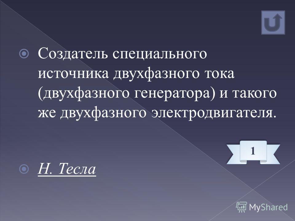 Создатель специального источника двухфазного тока (двухфазного генератора) и такого же двухфазного электродвигателя. Н. Тесла 1 1