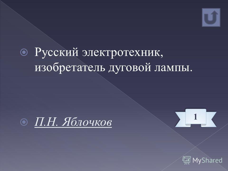 Русский электротехник, изобретатель дуговой лампы. П.Н. Яблочков 1 1