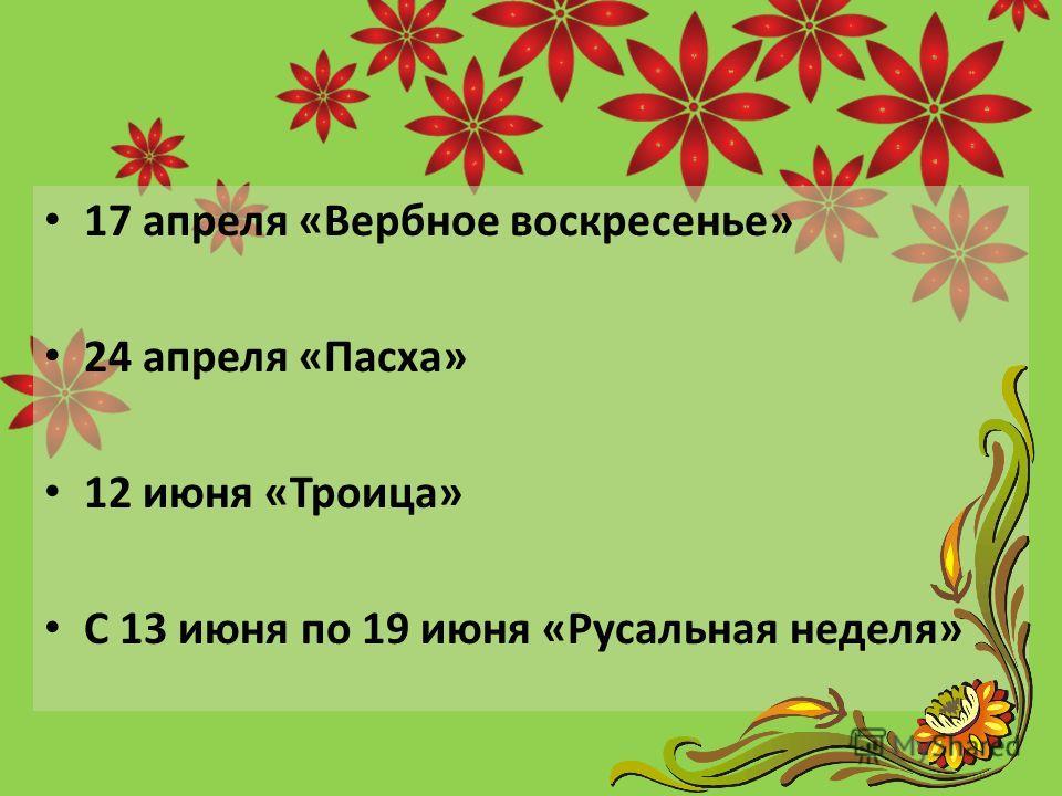 17 апреля «Вербное воскресенье» 24 апреля «Пасха» 12 июня «Троица» С 13 июня по 19 июня «Русальная неделя»