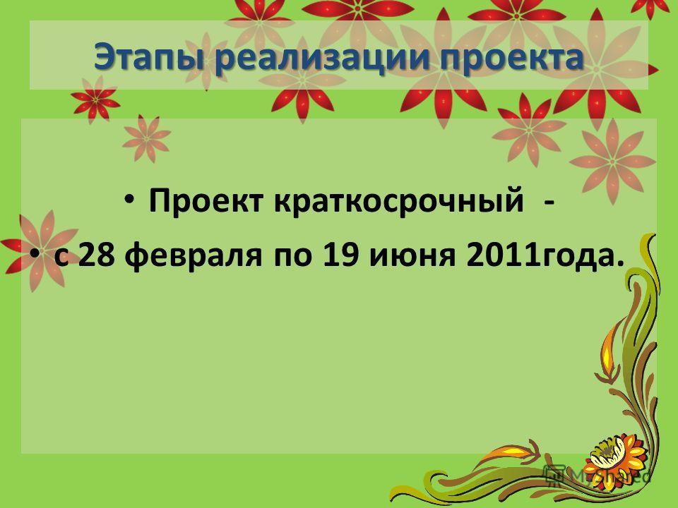 Этапы реализации проекта Проект краткосрочный - с 28 февраля по 19 июня 2011года.