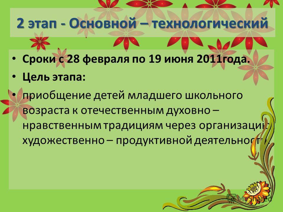 2 этап - Основной – технологический Сроки с 28 февраля по 19 июня 2011года. Цель этапа: приобщение детей младшего школьного возраста к отечественным духовно – нравственным традициям через организацию художественно – продуктивной деятельности.