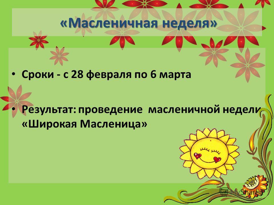 «Масленичная неделя» «Масленичная неделя» Сроки - с 28 февраля по 6 марта Результат: проведение масленичной недели «Широкая Масленица»