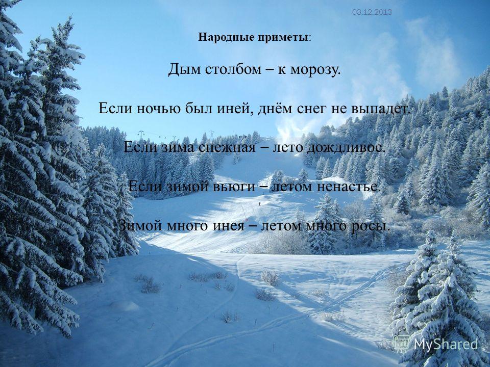 Народные приметы: Дым столбом – к морозу. Если ночью был иней, днём снег не выпадет. Если зима снежная – лето дождливое. Если зимой вьюги – летом ненастье. Зимой много инея – летом много росы. 03.12.2013 13