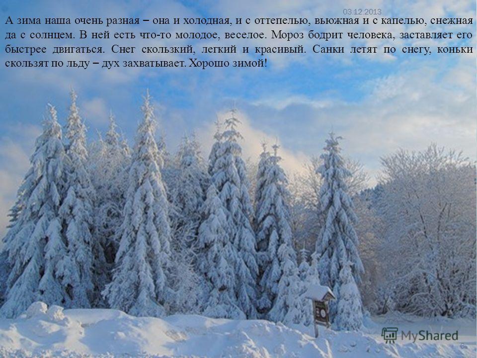 А зима наша очень разная – она и холодная, и с оттепелью, вьюжная и с капелью, снежная да с солнцем. В ней есть что-то молодое, веселое. Мороз бодрит человека, заставляет его быстрее двигаться. Снег скользкий, легкий и красивый. Санки летят по снегу,