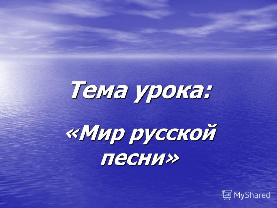 Тема урока: «Мир русской песни»