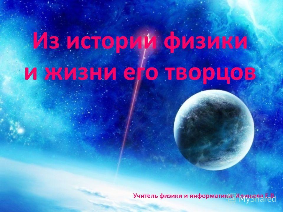Из истории физики и жизни его творцов Учитель физики и информатики: Клишева Е.В.