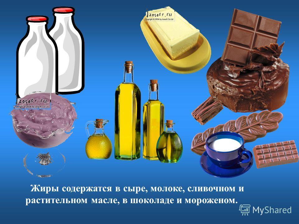 Жиры содержатся в сыре, молоке, сливочном и растительном масле, в шоколаде и мороженом.
