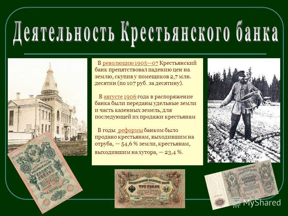 В революцию 190507 Крестьянский банк препятствовал падению цен на землю, скупив у помещиков 2,7 млн. десятин (по 107 руб. за десятину).революцию 190507 В августе 1906 года в распоряжение банка были переданы удельные земли и часть казенных земель, для