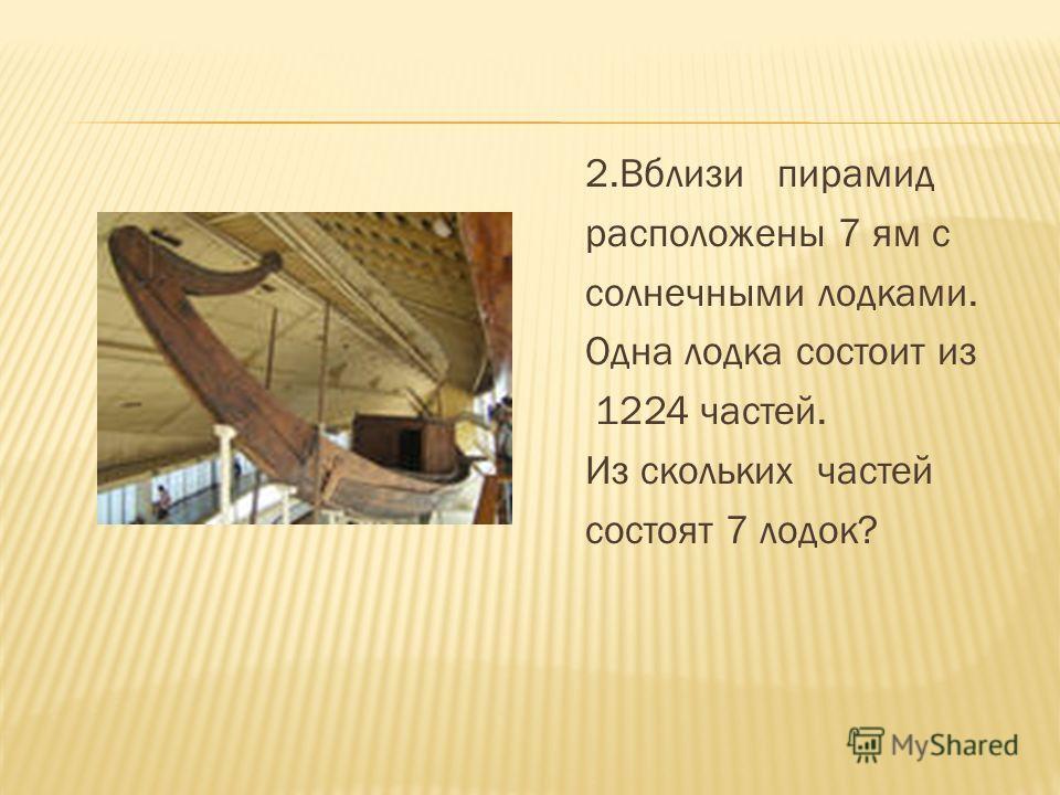 2.Вблизи пирамид расположены 7 ям с солнечными лодками. Одна лодка состоит из 1224 частей. Из скольких частей состоят 7 лодок?