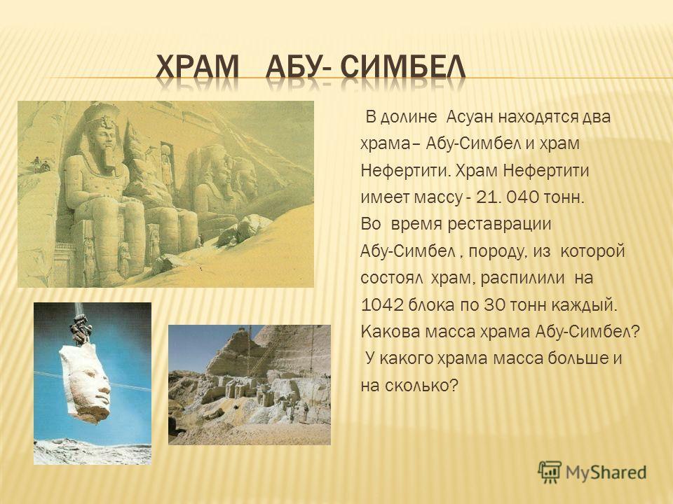 В долине Асуан находятся два храма– Абу-Симбел и храм Нефертити. Храм Нефертити имеет массу - 21. 040 тонн. Во время реставрации Абу-Симбел, породу, из которой состоял храм, распилили на 1042 блока по 30 тонн каждый. Какова масса храма Абу-Симбел? У