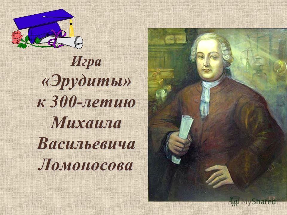 Игра «Эрудиты» к 300-летию Михаила Васильевича Ломоносова