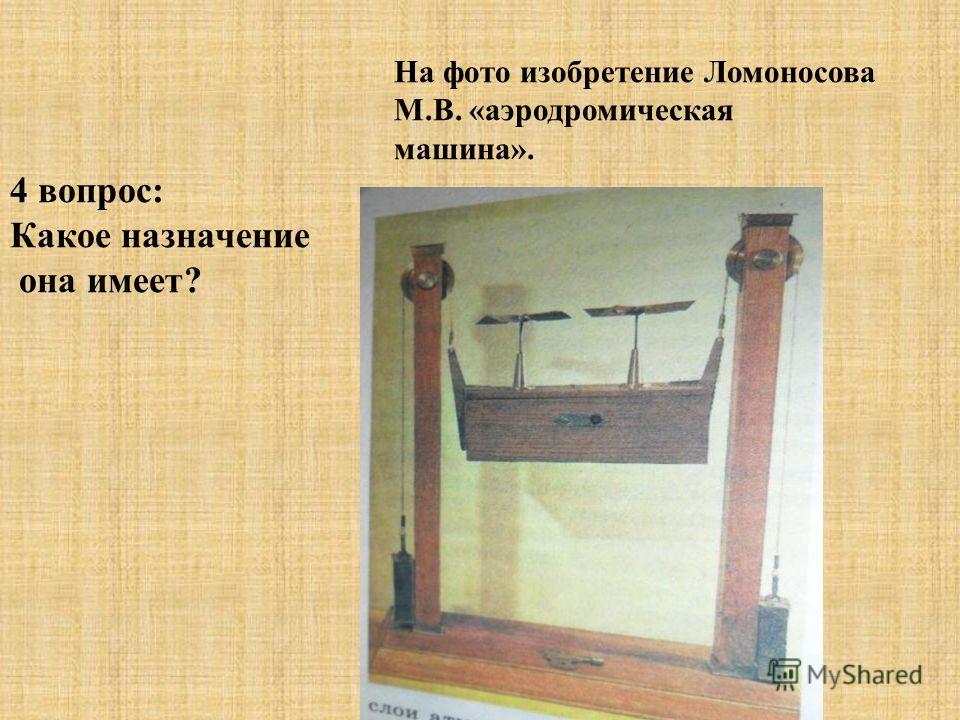 На фото изобретение Ломоносова М.В. «аэродромическая машина». 4 вопрос: Какое назначение она имеет?