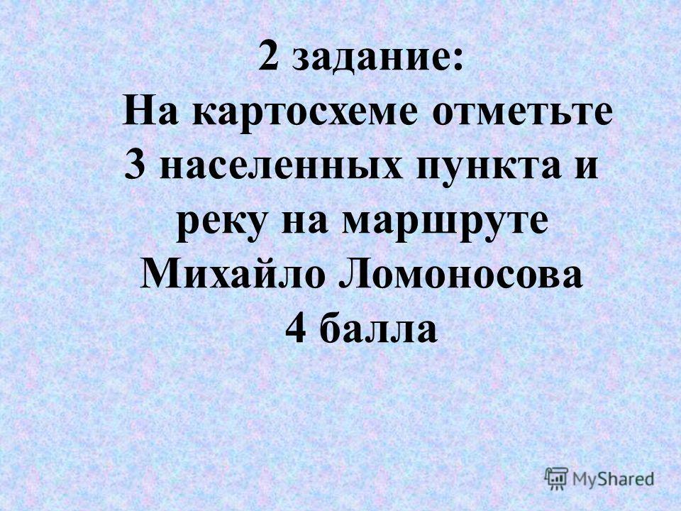 2 задание: На картосхеме отметьте 3 населенных пункта и реку на маршруте Михайло Ломоносова 4 балла