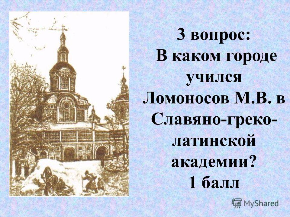 3 вопрос: В каком городе учился Ломоносов М.В. в Славяно-греко- латинской академии? 1 балл