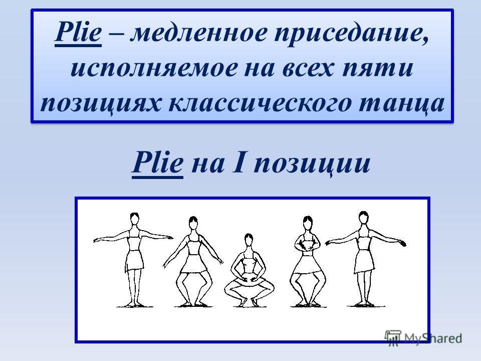 Plie на I позиции Plie – медленное приседание, исполняемое на всех пяти позициях классического танца Plie – медленное приседание, исполняемое на всех пяти позициях классического танца