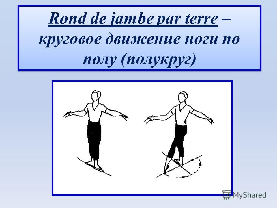 Rond de jambe par terre – круговое движение ноги по полу (полукруг)