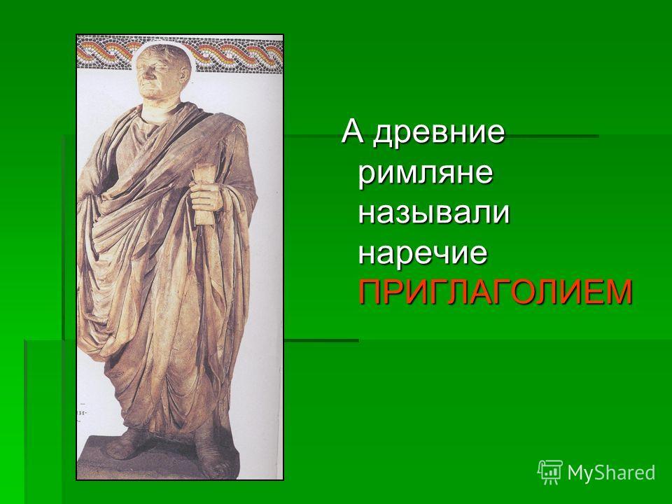 А древние римляне называли наречие ПРИГЛАГОЛИЕМ А древние римляне называли наречие ПРИГЛАГОЛИЕМ