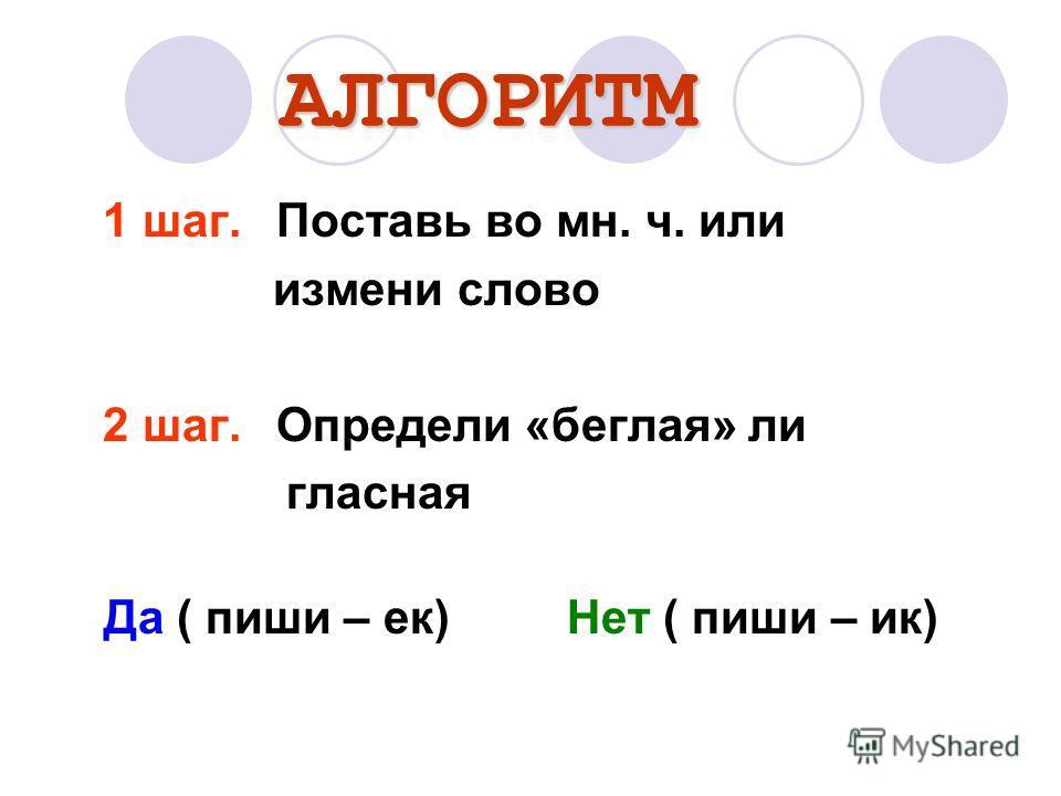 АЛГОРИТМ 1 шаг.Поставь во мн. ч. или измени слово 2 шаг.Определи «беглая» ли гласная Да ( пиши – ек) Нет ( пиши – ик)