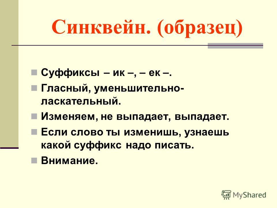 Синквейн. (образец) Суффиксы – ик –, – ек –. Гласный, уменьшительно- ласкательный. Изменяем, не выпадает, выпадает. Если слово ты изменишь, узнаешь какой суффикс надо писать. Внимание.