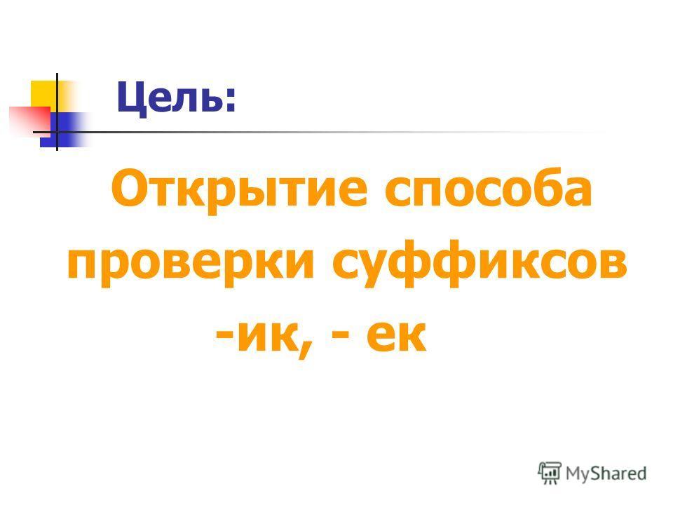 Цель: Открытие способа проверки суффиксов -ик, - ек