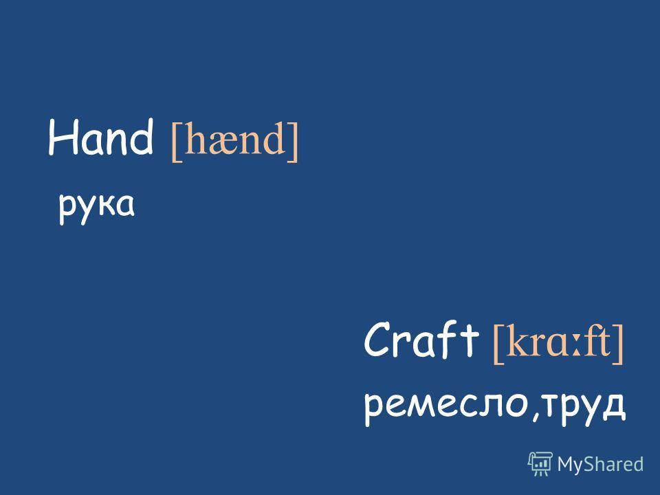 Hand [hænd] рука Craft [kr ɑː ft] ремесло,труд
