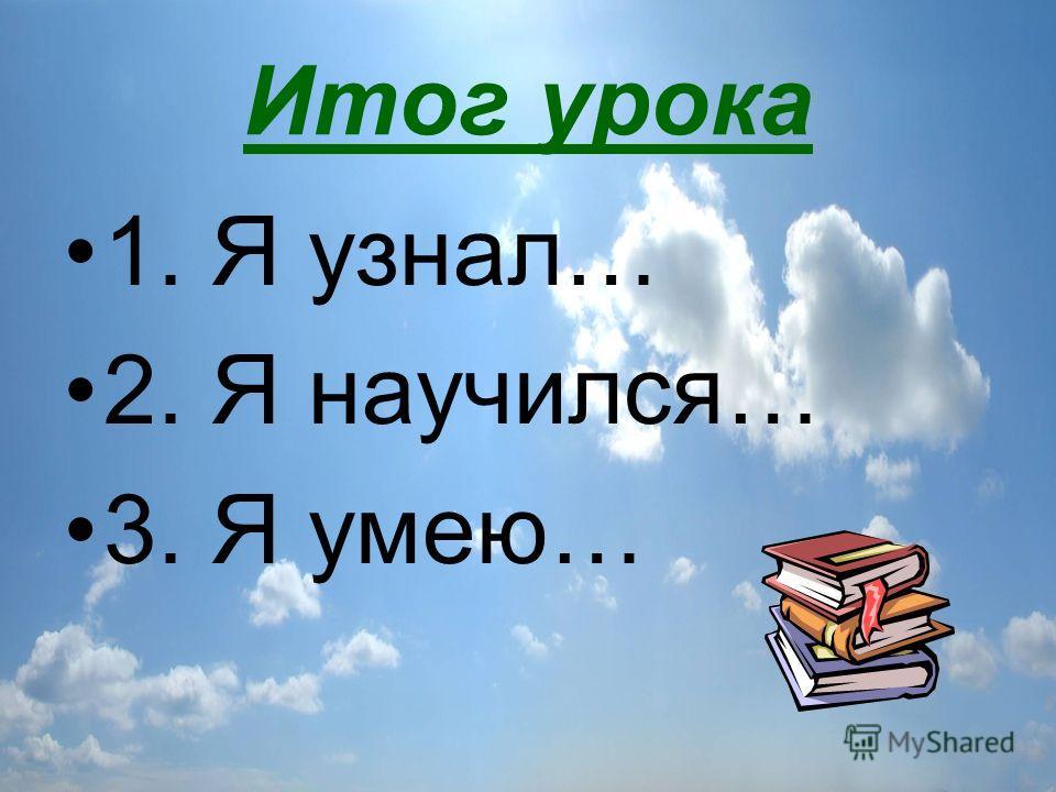 Итог урока 1. Я узнал… 2. Я научился… 3. Я умею…