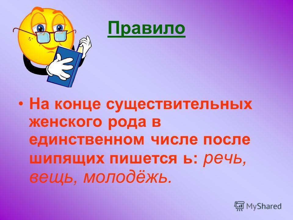 Правило На конце существительных женского рода в единственном числе после шипящих пишется ь: речь, вещь, молодёжь.