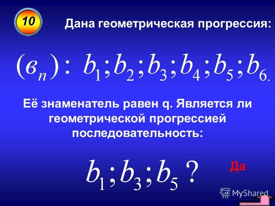 10 Дана геометрическая прогрессия: Её знаменатель равен q. Является ли геометрической прогрессией последовательность: Да