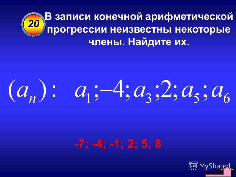 20 В записи конечной арифметической прогрессии неизвестны некоторые члены. Найдите их. -7; -4; -1; 2; 5; 8