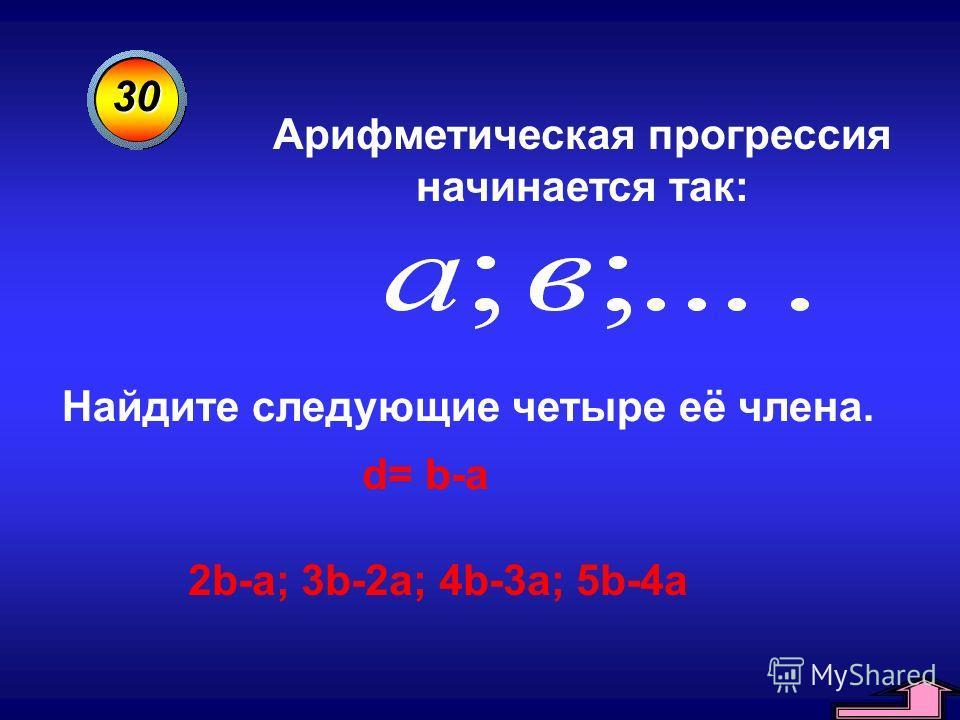 30 Арифметическая прогрессия начинается так: Найдите следующие четыре её члена. d= b-a 2b-a; 3b-2a; 4b-3a; 5b-4a