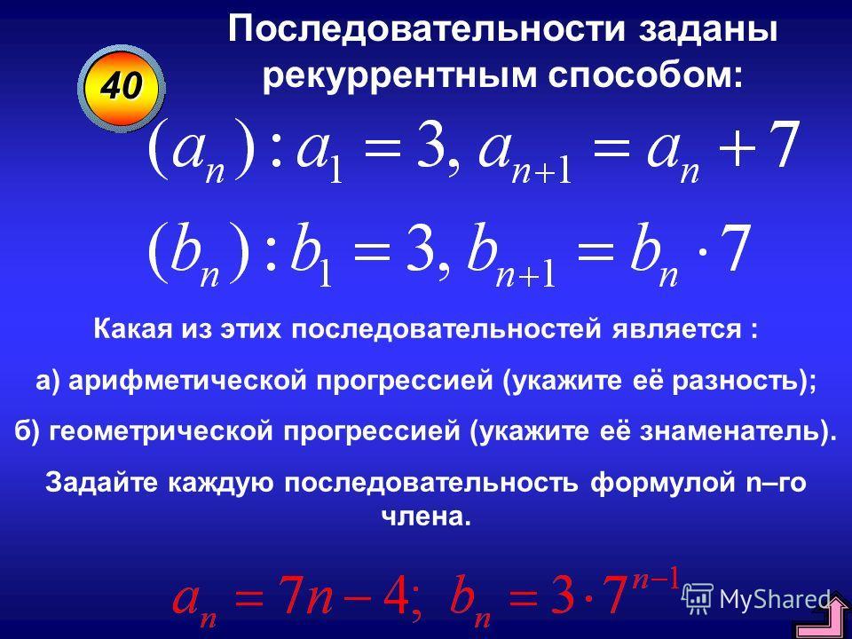 40 Последовательности заданы рекуррентным способом: Какая из этих последовательностей является : а) арифметической прогрессией (укажите её разность); б) геометрической прогрессией (укажите её знаменатель). Задайте каждую последовательность формулой n