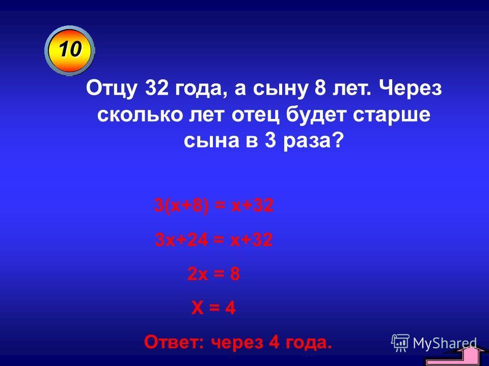 10 Отцу 32 года, а сыну 8 лет. Через сколько лет отец будет старше сына в 3 раза? 3(х+8) = х+32 3х+24 = х+32 2х = 8 Х = 4 Ответ: через 4 года.