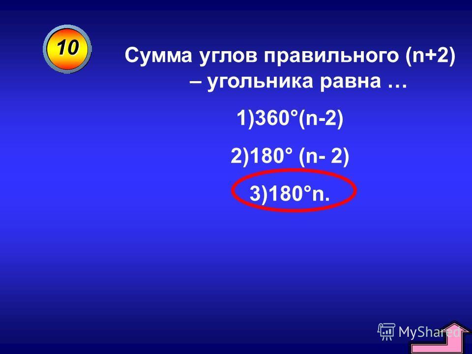 10 Сумма углов правильного (n+2) – угольника равна … 1)360°(n-2) 2)180° (n- 2) 3)180°n.