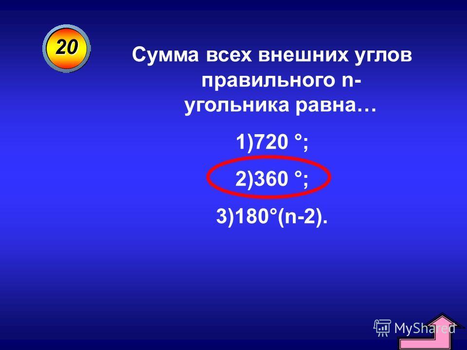 20 Сумма всех внешних углов правильного n- угольника равна… 1)720 °; 2)360 °; 3)180°(n-2).