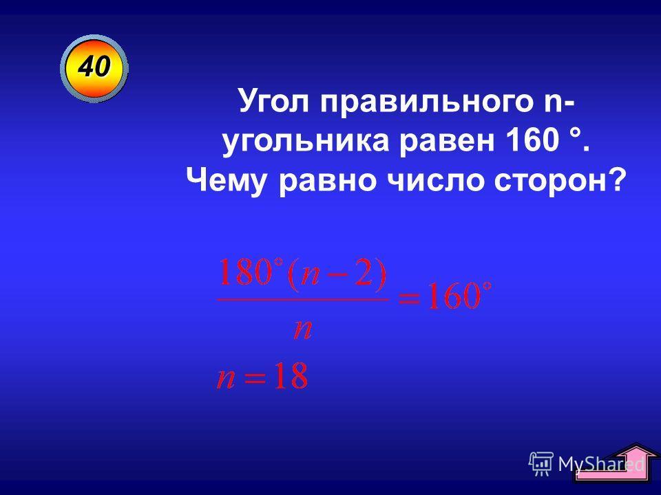 40 Угол правильного n- угольника равен 160 °. Чему равно число сторон?