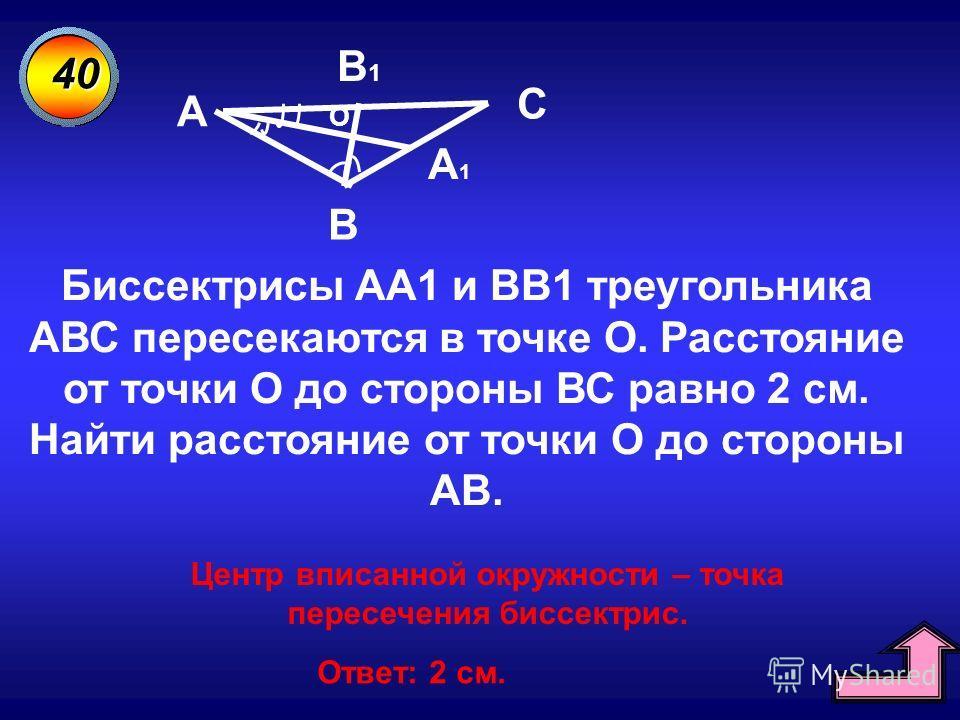 40 A В С A1A1 В1В1 О Биссектрисы АА1 и ВВ1 треугольника АВС пересекаются в точке О. Расстояние от точки О до стороны ВС равно 2 см. Найти расстояние от точки О до стороны АВ. Центр вписанной окружности – точка пересечения биссектрис. Ответ: 2 см.
